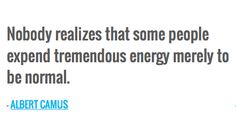 Nobody realizes that some people expend tremendous energy merely to be normal. — ALBERT CAMUS
