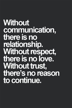 Without communication, there is no relationship. Without trust, there is no love. Without trust, there's no reason to continue.