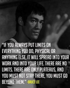 """If you Always put Limits on Everything you do, physical or anything else, it will spread into your life. There are No Limits. There are only Plateaus, and you must not stay there, you must go beyond them.""    -Bruce Lee"