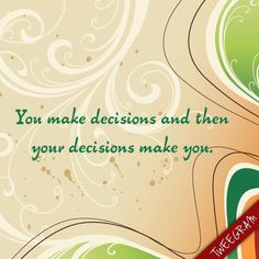 You make decisions and then your decisions make you. www.reallifemons.org