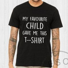 MY FAVOURITE CHILD GAVE ME THIS T-SHIRT - Mens Unisex Slogan T-Shirt Print to order with the above slogan logo Great gift for BIRTHDAYS CHRISTMAS or