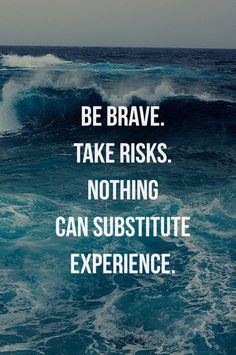 Be brave, take risks, nothing can substitute experience.