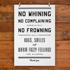 No whining, no complaining, absolutely no frowning, only hugs, smiles and warm fuzzy feelings are allowed. Thank you.