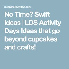 No Time? Swift Ideas | LDS Activity Days Ideas that go beyond cupcakes and crafts!