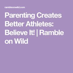 Parenting Creates Better Athletes: Believe It! | Ramble on Wild