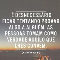 Needless be trying to prove something to someone. People take as truth that which suits them. The Words, More Than Words, Cool Words, Motivational Phrases, Inspirational Quotes, Favorite Quotes, Best Quotes, Portuguese Quotes, Cool Phrases