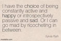 """""""I have the choice of being constantly active and happy or introspectively passive and sad. Or I can go mad by ricocheting in between."""" — Sylvia Plath."""