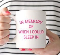 In Memory of When I Could Sleep In Coffee Mug. Is there a better mug to sip your coffee out of in remembrance of a time when you didnt have to wake...