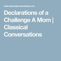 Declarations of a Challenge A Mom | Classical Conversations