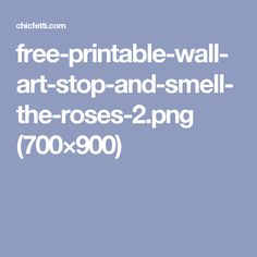 free-printable-wall-art-stop-and-smell-the-roses-2.png (700×900)