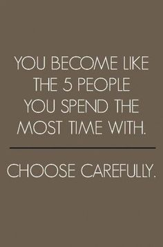 Always choose wisely!! Surround your self with POSITIVE people who are going to help you reach your goals!!