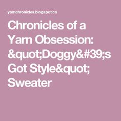 """Chronicles of a Yarn Obsession: """"Doggy's Got Style"""" Sweater"""