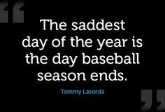 """As Tommy Lasorda said """"The saddest day of the year is the day baseball season ends."""""""