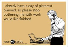 I already have a day of pinterest planned, so please stop bothering me with work you'd like finished.