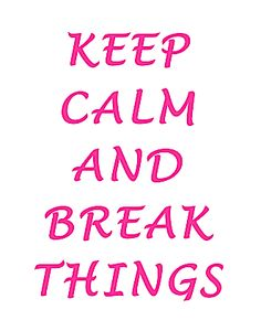 Keep Calm and Break Things...