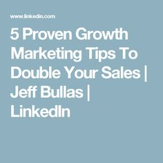 5 Proven Growth Marketing Tips To Double Your Sales | Jeff Bullas | LinkedIn