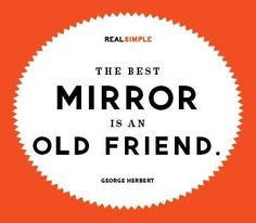 The best mirror is an old friend