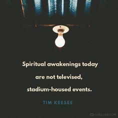 """Spiritual awakenings today are not televised, stadium-housed events."" (Tim Keesee)"