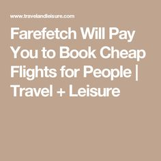 Farefetch Will Pay You to Book Cheap Flights for People | Travel + Leisure