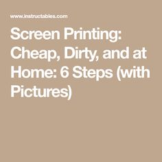 Screen Printing: Cheap, Dirty, and at Home: 6 Steps (with Pictures)