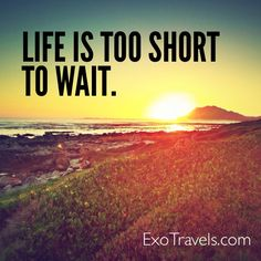 Life is too short to wait. ExoTravels.com