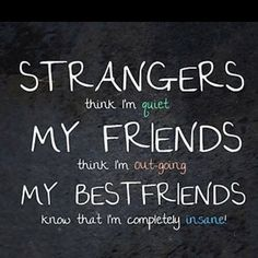 Strangers think I have a few screws loose. My friends think I have flipped my noodle.  My best friends know all of my multiple personalities.  :)