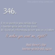 Kate Beckett: I'm so used to you acting like a twelve-year-old all ths time. It's kinda refreshing to see you as a father. Richard Castle: It makes you want me, right? Beckett: And there's the twelve-year-old again. Castle TV show