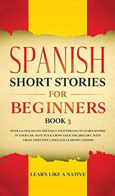 Spanish Short Stories For Beginners Book 3: Over 100 Dialogues And Daily Used Phrases To Learn Spanish In Your Car. Have Fun & Grow Your Vocabulary, .