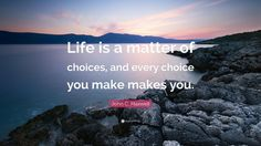 "Choices Quotes: ""Life is a matter of choices, and every choice you make makes you."" — John C. Maxwell"