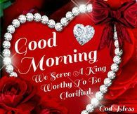 Good Morning, We Serve A King Worthy To Be Glorified