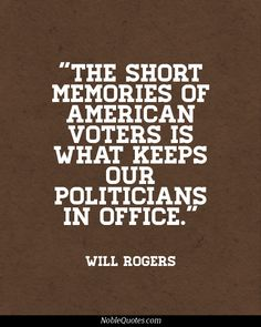 """""""The short memories of the american voters is what keeps our politicans in office.""""  