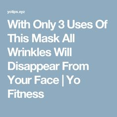 With Only 3 Uses Of This Mask All Wrinkles Will Disappear From Your Face  |  Yo Fitness
