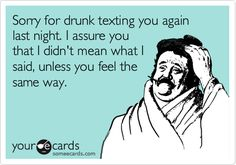 Sorry for drunk texting you again last night. I assure you that I didn't mean what I said, unless you feel the same way.