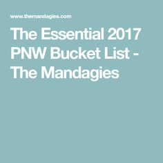 The Essential 2017 PNW Bucket List - The Mandagies