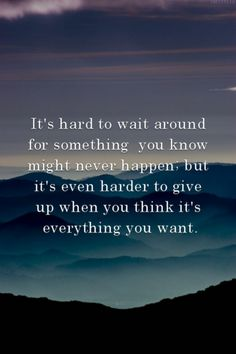 It's hard to wait around for something you know might never happen; but it's even harder to give up when you think it's everything you want.