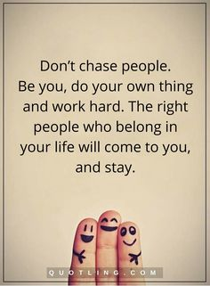 chasing people quotes Don't chase people. Be you, do your own thing and work hard. The right people who belong in your life will come to you, and stay.