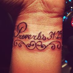 "My newest tattoo. Proverbs 31:25 ""She is clothed in strength and dignity and she laughs without fear of the future."""