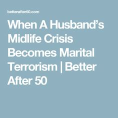 When A Husband's Midlife Crisis Becomes Marital Terrorism   Better After 50