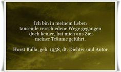 Ich bin in meinem Leben, tausende verschiedene Wege gegangen - doch keiner hat mich ans Ziel meiner Träume geführt - Zitat von Horst Bulla, dt. Freidenker, Dichter & Autor. - Zitate - Zitat - Quotes - deutsch