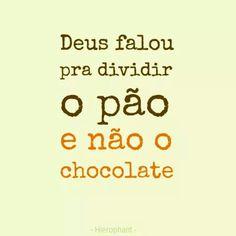 Deus falou pra dividir o pão e não o  chocolate