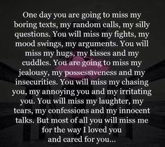One day you are going to miss me...