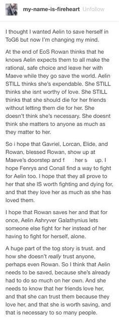 This is sad because it's so true. I still don't think that it has clicked in Aelin's mind that there are people in the world who love her, and would do anything for her. It also hasn't clicked that she is worthy if that kind of love. I can't wait for her to finally realize that.