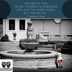 Nature is a tool to get children to experience not just the wider world, but themselves...  ----------Stephen Moss