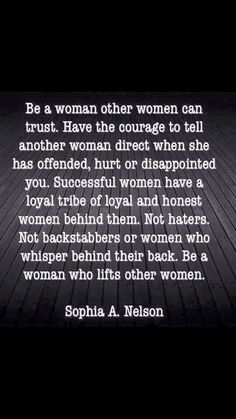 Be a woman other women can trust. Have the courage to tell another woman direct when she has offended, hurt or disappointed you. Successful women have a loyal tribe of loyal & honest women behind them. Not haters. Not backstabbers or women who whisper behind their back. Be a woman who lifts other women.