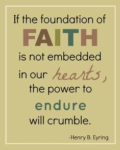 If the foundation of FAITH is not embedded in our HEARTS, the power to ENDURE will crumble. Henry B Eyring