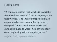 Gall's Law: a complex system that works is invariably found to have evolved from a simple system that worked.