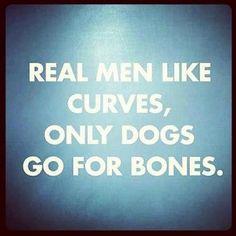 Real men like curves - Dogs like bones ** nice one **
