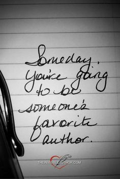 Someday you're going to be someone's favorite author.