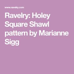 Ravelry: Holey Square Shawl pattern by Marianne Sigg
