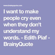 I want to make people cry even when they don't understand my words. - Edith Piaf - BrainyQuote